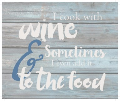 """I cook with wine and sometimes I even add it to the food - Wash out Grey background 10"""" x 12"""""""