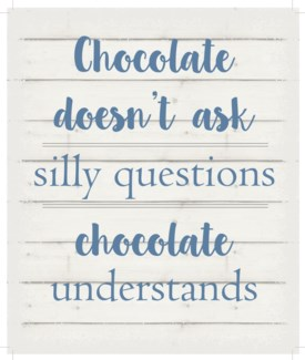 "Chocolate doesn't ask silly questions.  Chocolate understands. - White background 10"" x 12"""