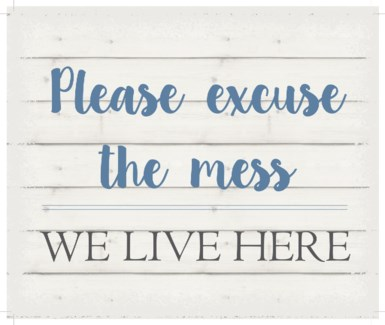 """Please excuse the mess we live here - White background 10"""" x 12"""""""