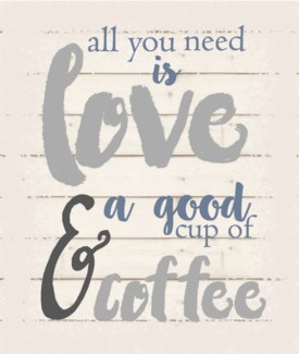 "All you need is love & a good cup of coffee - White background 10"" x 12"""