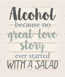 """Alcohol because no great love story ever started with a salad - White background 10"""" x 12"""""""
